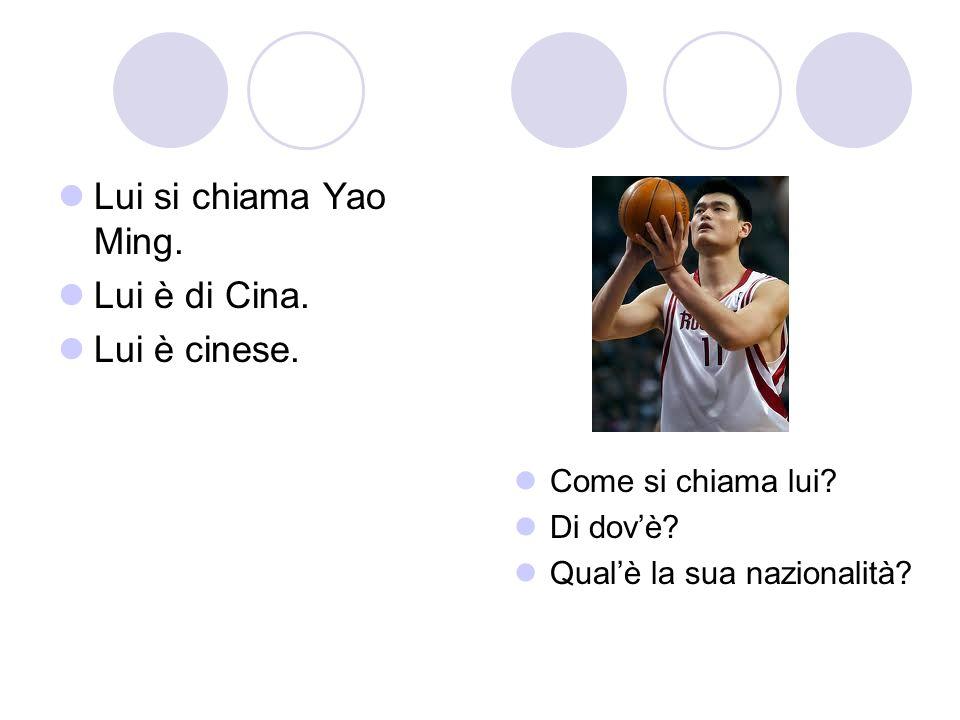 Lui si chiama Yao Ming. Lui è di Cina. Lui è cinese.