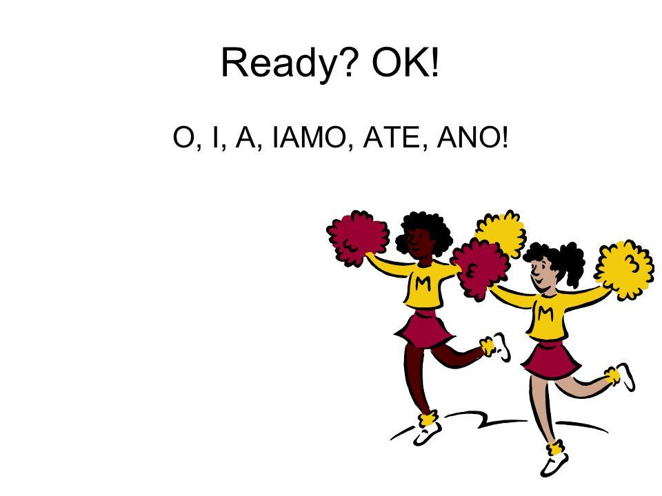 Ready OK! O, I, A, IAMO, ATE, ANO!