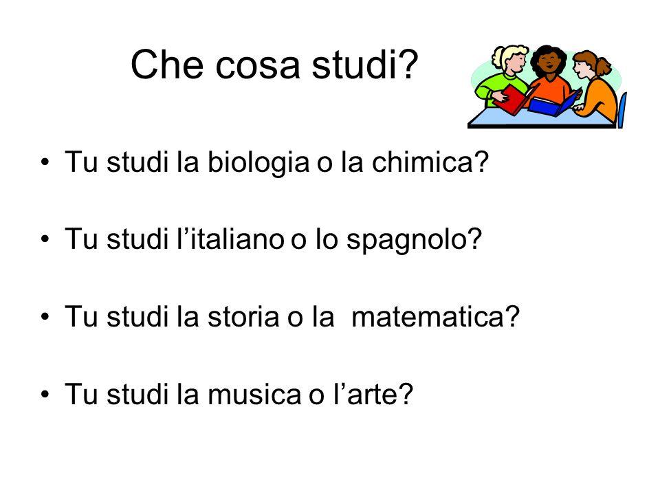 Che cosa studi Tu studi la biologia o la chimica