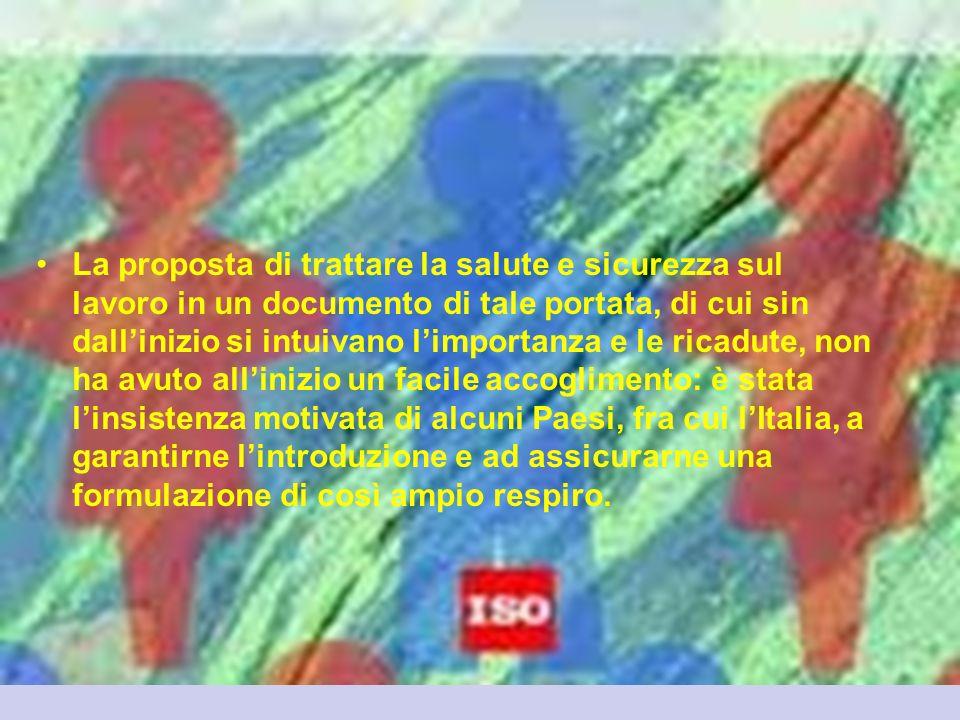 La proposta di trattare la salute e sicurezza sul lavoro in un documento di tale portata, di cui sin dall'inizio si intuivano l'importanza e le ricadute, non ha avuto all'inizio un facile accoglimento: è stata l'insistenza motivata di alcuni Paesi, fra cui l'Italia, a garantirne l'introduzione e ad assicurarne una formulazione di così ampio respiro.