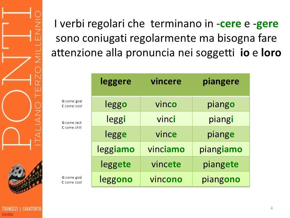 I verbi regolari che terminano in -cere e -gere sono coniugati regolarmente ma bisogna fare attenzione alla pronuncia nei soggetti io e loro