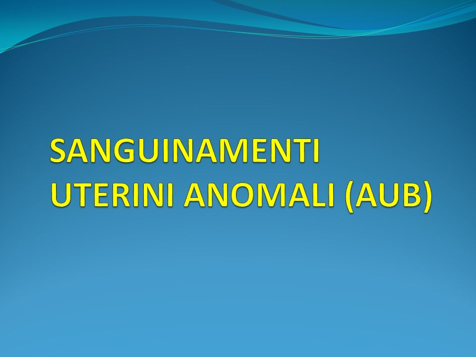 SANGUINAMENTI UTERINI ANOMALI (AUB)