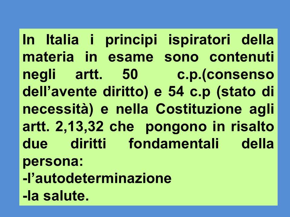 In Italia i principi ispiratori della materia in esame sono contenuti negli artt. 50 c.p.(consenso dell'avente diritto) e 54 c.p (stato di necessità) e nella Costituzione agli artt. 2,13,32 che pongono in risalto due diritti fondamentali della persona: