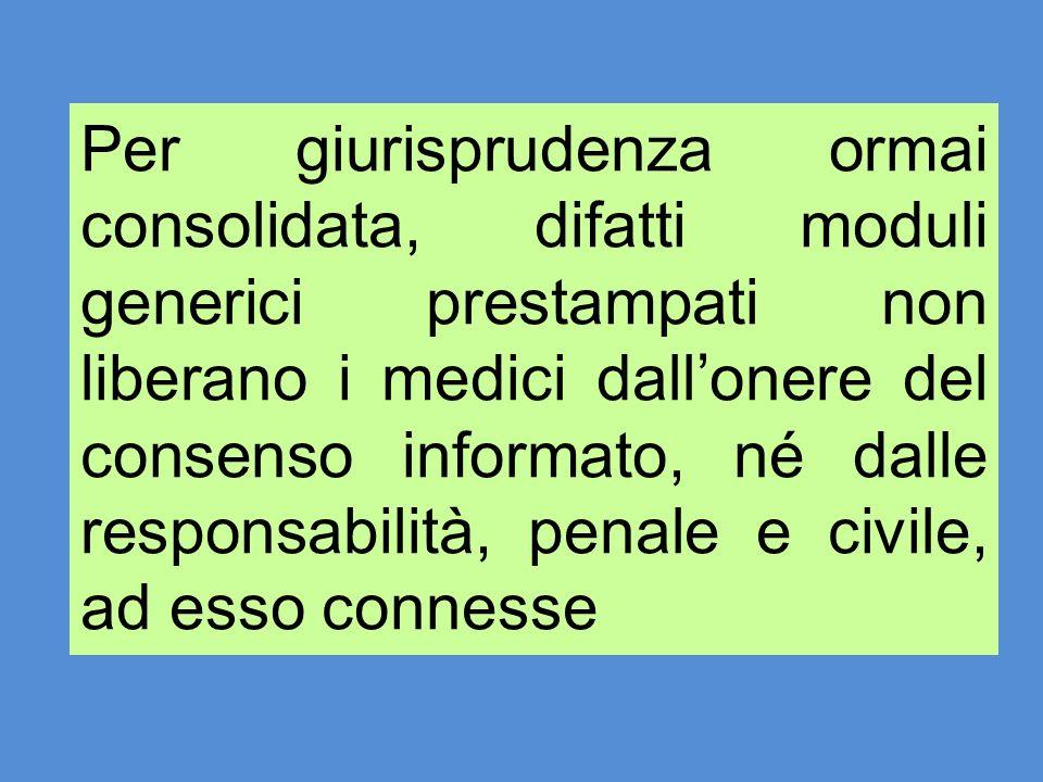 Per giurisprudenza ormai consolidata, difatti moduli generici prestampati non liberano i medici dall'onere del consenso informato, né dalle responsabilità, penale e civile, ad esso connesse