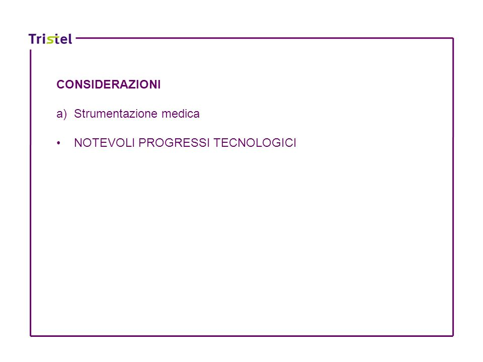 CONSIDERAZIONI a) Strumentazione medica NOTEVOLI PROGRESSI TECNOLOGICI
