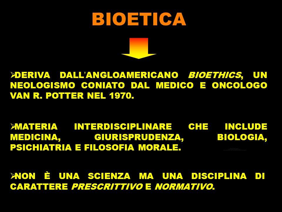BIOETICA DERIVA DALL'ANGLOAMERICANO BIOETHICS, UN NEOLOGISMO CONIATO DAL MEDICO E ONCOLOGO VAN R. POTTER NEL 1970.