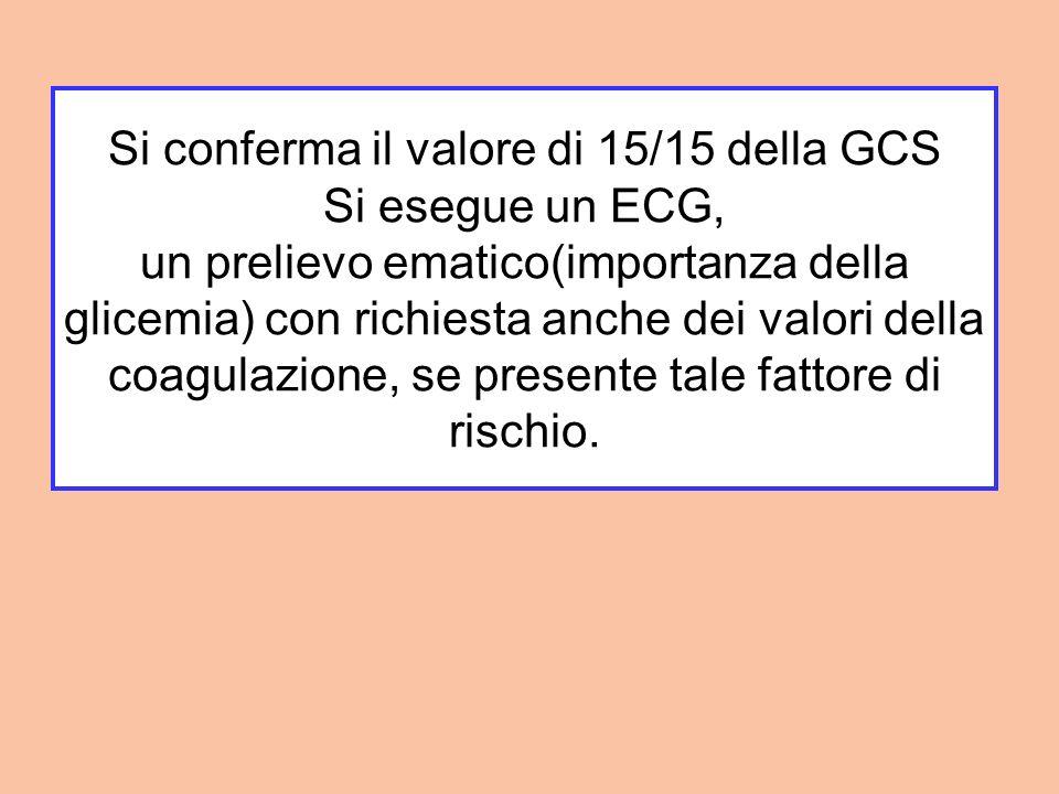 Si conferma il valore di 15/15 della GCS Si esegue un ECG, un prelievo ematico(importanza della glicemia) con richiesta anche dei valori della coagulazione, se presente tale fattore di rischio.