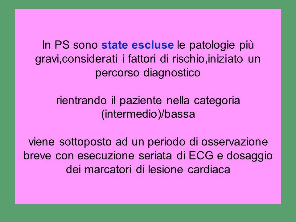 In PS sono state escluse le patologie più gravi,considerati i fattori di rischio,iniziato un percorso diagnostico rientrando il paziente nella categoria (intermedio)/bassa viene sottoposto ad un periodo di osservazione breve con esecuzione seriata di ECG e dosaggio dei marcatori di lesione cardiaca