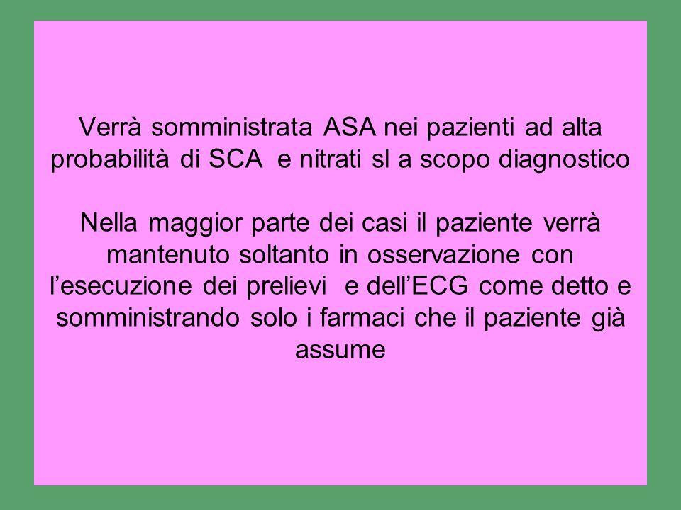 Verrà somministrata ASA nei pazienti ad alta probabilità di SCA e nitrati sl a scopo diagnostico Nella maggior parte dei casi il paziente verrà mantenuto soltanto in osservazione con l'esecuzione dei prelievi e dell'ECG come detto e somministrando solo i farmaci che il paziente già assume