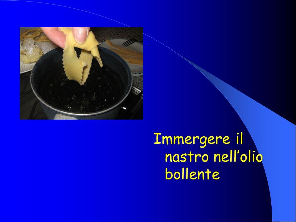 . Immergere il nastro nell'olio bollente
