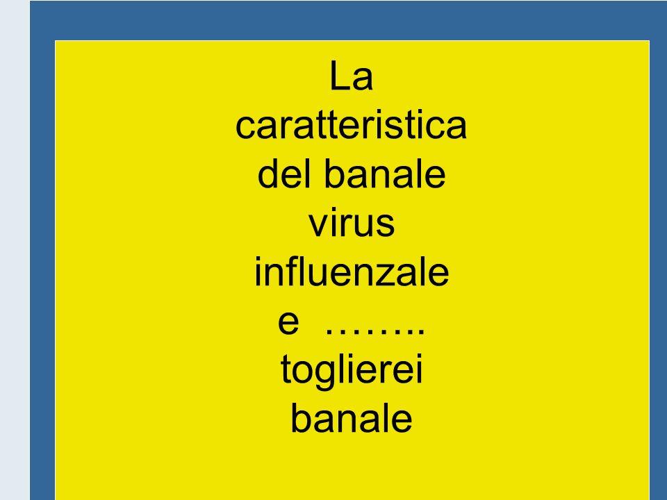 La caratteristica del banale virus influenzale e …….. toglierei banale