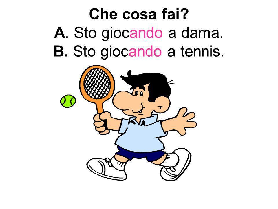 Che cosa fai A. Sto giocando a dama. B. Sto giocando a tennis.