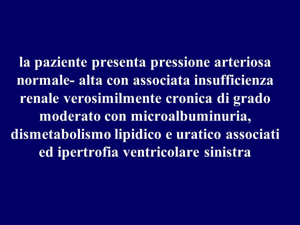 la paziente presenta pressione arteriosa normale- alta con associata insufficienza renale verosimilmente cronica di grado moderato con microalbuminuria, dismetabolismo lipidico e uratico associati ed ipertrofia ventricolare sinistra