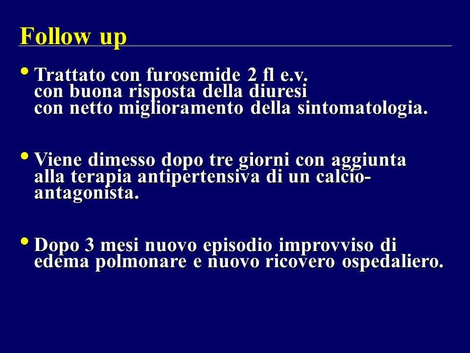 Follow up Trattato con furosemide 2 fl e.v. con buona risposta della diuresi con netto miglioramento della sintomatologia.