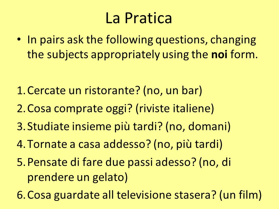 La Pratica In pairs ask the following questions, changing the subjects appropriately using the noi form.