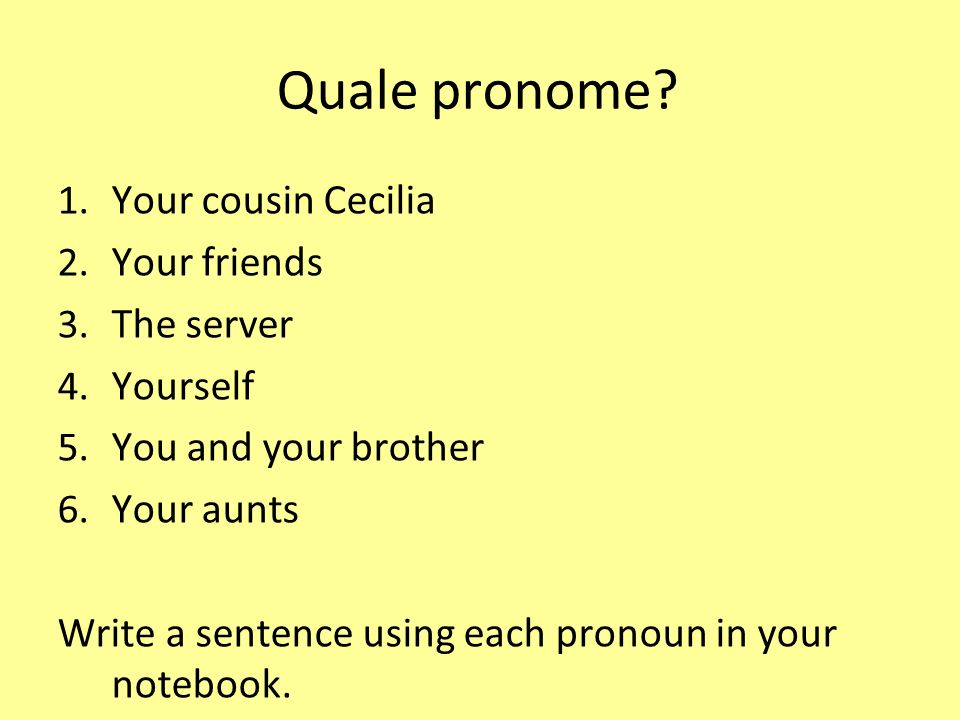 Quale pronome Your cousin Cecilia Your friends The server Yourself