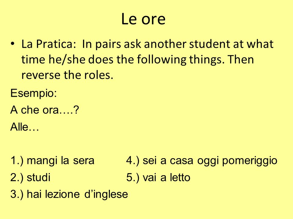 Le ore La Pratica: In pairs ask another student at what time he/she does the following things. Then reverse the roles.