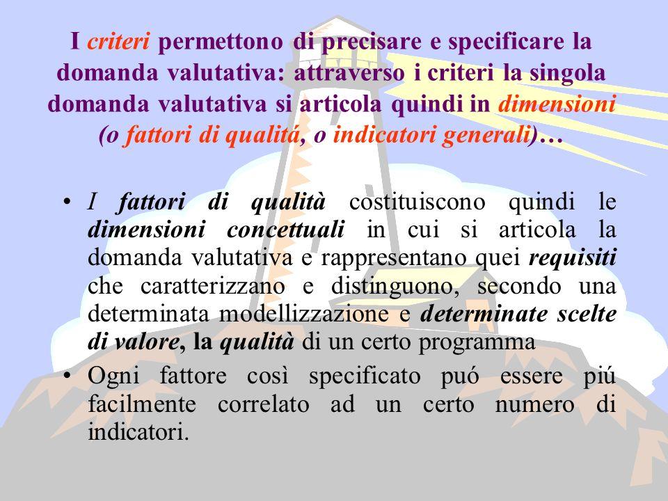I criteri permettono di precisare e specificare la domanda valutativa: attraverso i criteri la singola domanda valutativa si articola quindi in dimensioni (o fattori di qualitá, o indicatori generali)…