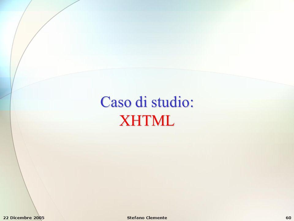 Caso di studio: XHTML 22 Dicembre 2005 Stefano Clemente