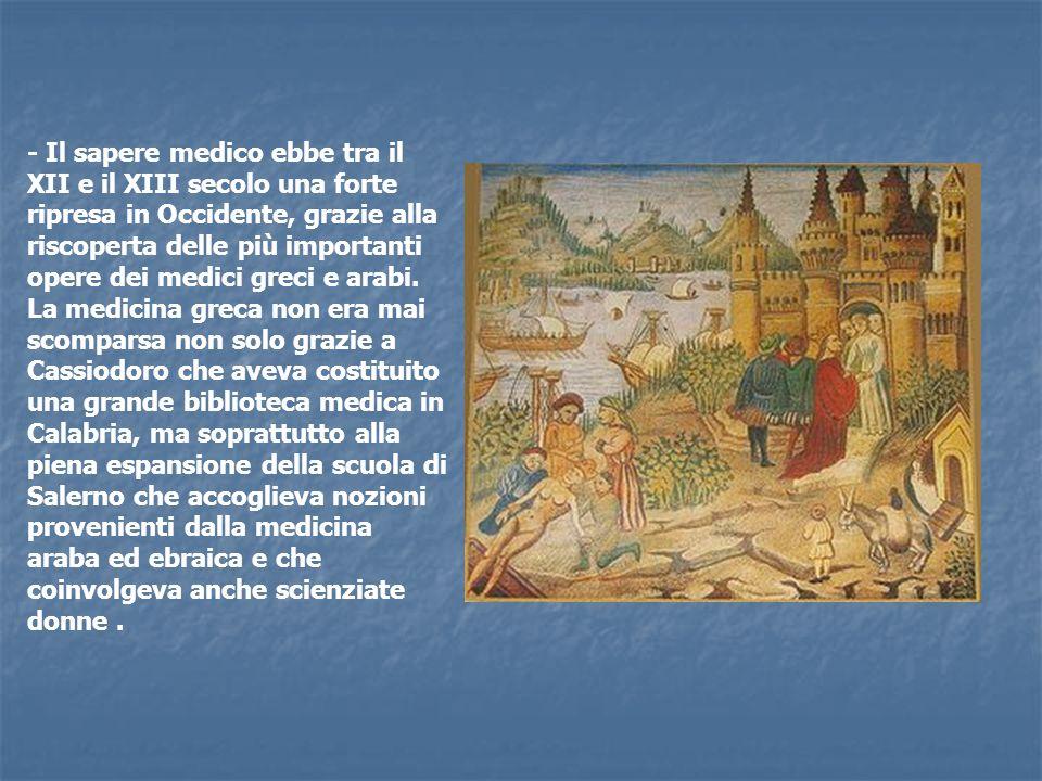 - Il sapere medico ebbe tra il XII e il XIII secolo una forte ripresa in Occidente, grazie alla riscoperta delle più importanti opere dei medici greci e arabi.