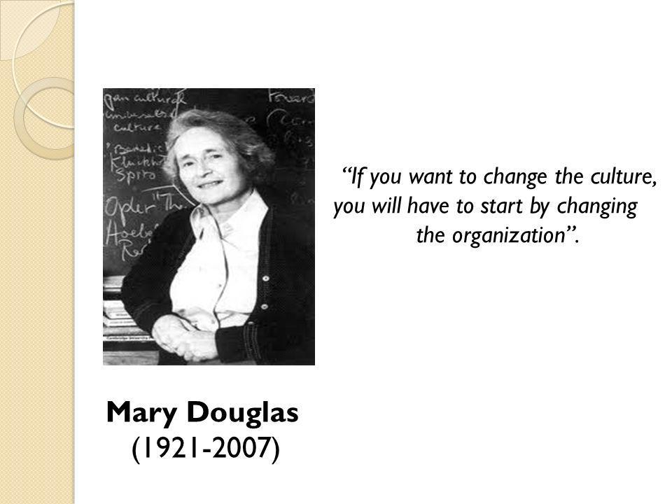 Mary Douglas (1921-2007) If you want to change the culture,