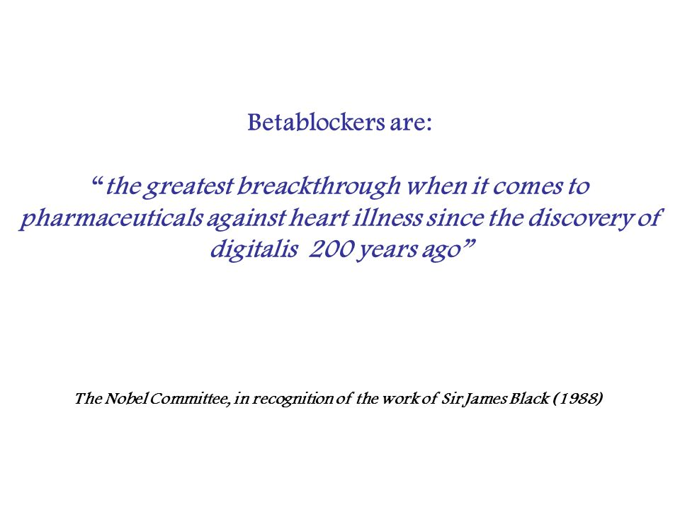 Betablockers are: the greatest breackthrough when it comes to pharmaceuticals against heart illness since the discovery of digitalis 200 years ago