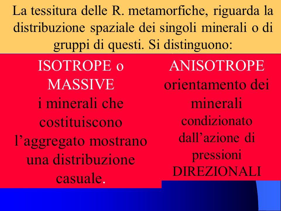 La tessitura delle R. metamorfiche, riguarda la distribuzione spaziale dei singoli minerali o di gruppi di questi. Si distinguono: