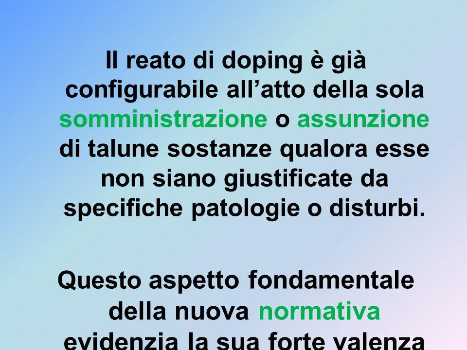 Il reato di doping è già configurabile all'atto della sola somministrazione o assunzione di talune sostanze qualora esse non siano giustificate da specifiche patologie o disturbi.