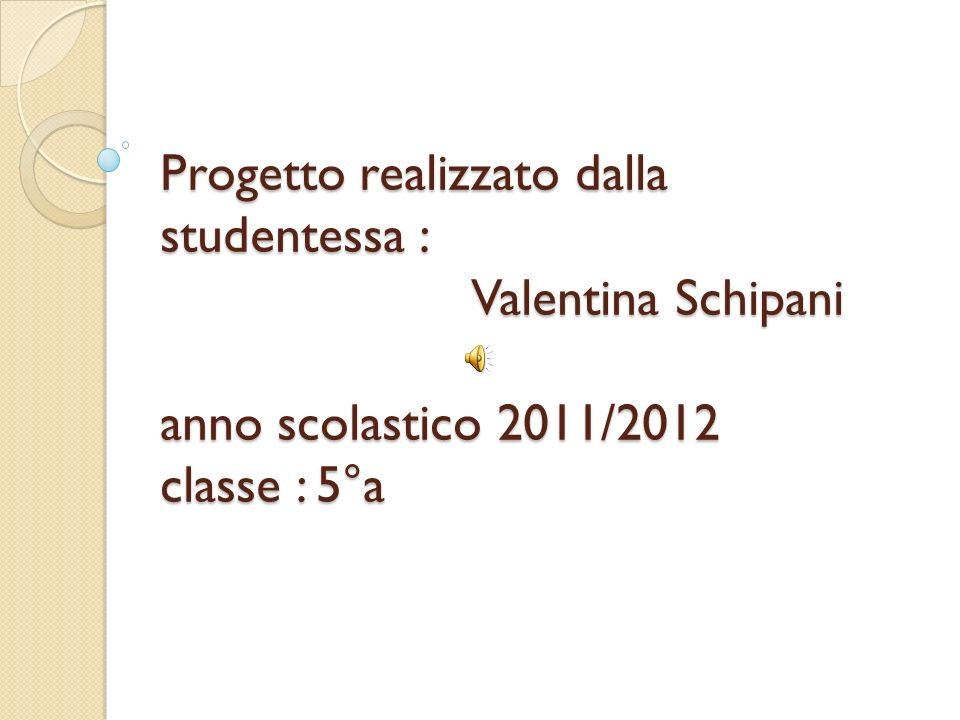 Progetto realizzato dalla studentessa : Valentina Schipani anno scolastico 2011/2012 classe : 5°a
