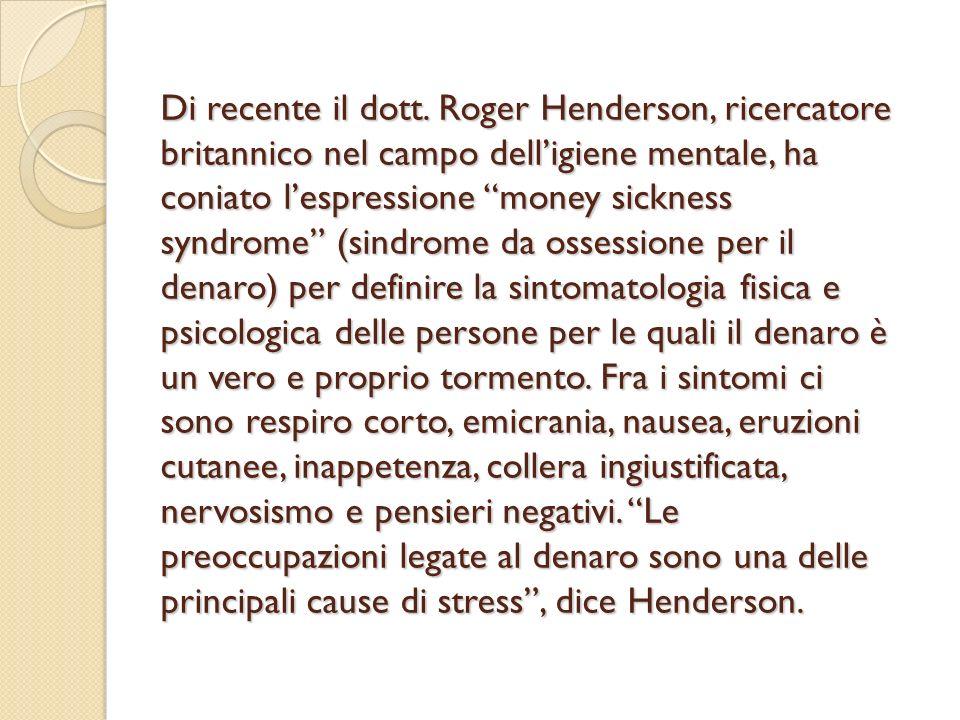 Di recente il dott. Roger Henderson, ricercatore britannico nel campo dell'igiene mentale, ha coniato l'espressione money sickness syndrome (sindrome da ossessione per il denaro) per definire la sintomatologia fisica e psicologica delle persone per le quali il denaro è un vero e proprio tormento.