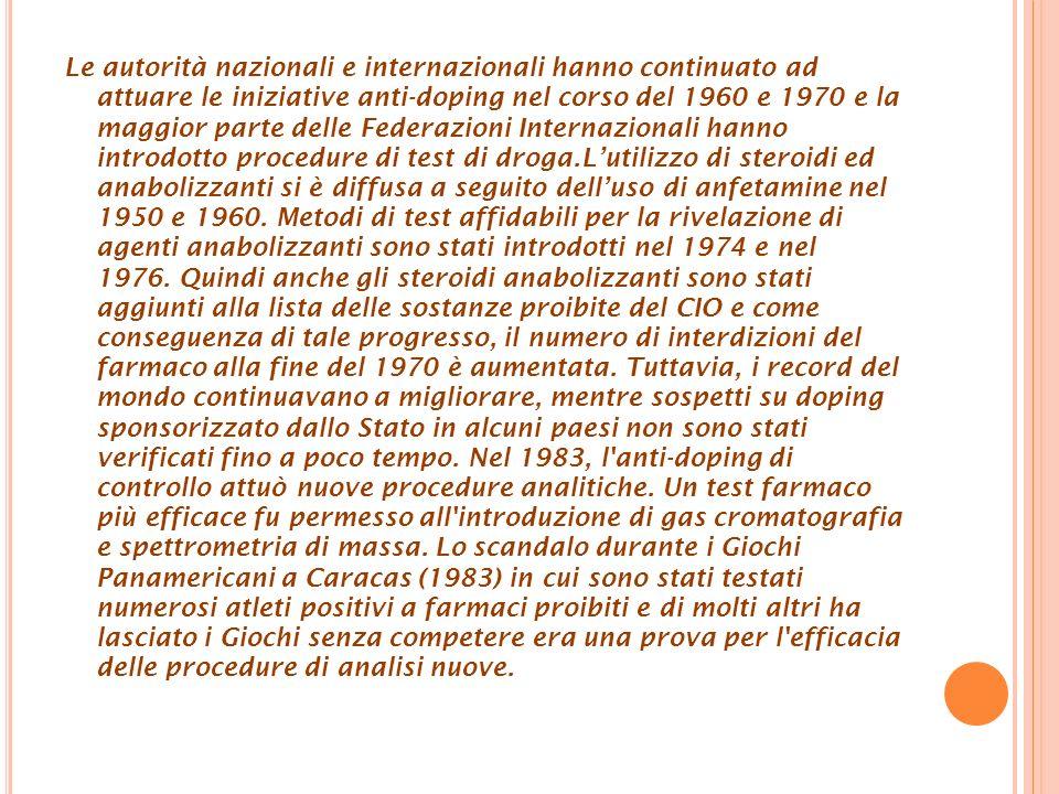 Le autorità nazionali e internazionali hanno continuato ad attuare le iniziative anti-doping nel corso del 1960 e 1970 e la maggior parte delle Federazioni Internazionali hanno introdotto procedure di test di droga.L'utilizzo di steroidi ed anabolizzanti si è diffusa a seguito dell'uso di anfetamine nel 1950 e 1960. Metodi di test affidabili per la rivelazione di agenti anabolizzanti sono stati introdotti nel 1974 e nel 1976. Quindi anche gli steroidi anabolizzanti sono stati aggiunti alla lista delle sostanze proibite del CIO e come conseguenza di tale progresso, il numero di interdizioni del farmaco alla fine del 1970 è aumentata. Tuttavia, i record del mondo continuavano a migliorare, mentre sospetti su doping sponsorizzato dallo Stato in alcuni paesi non sono stati verificati fino a poco tempo.