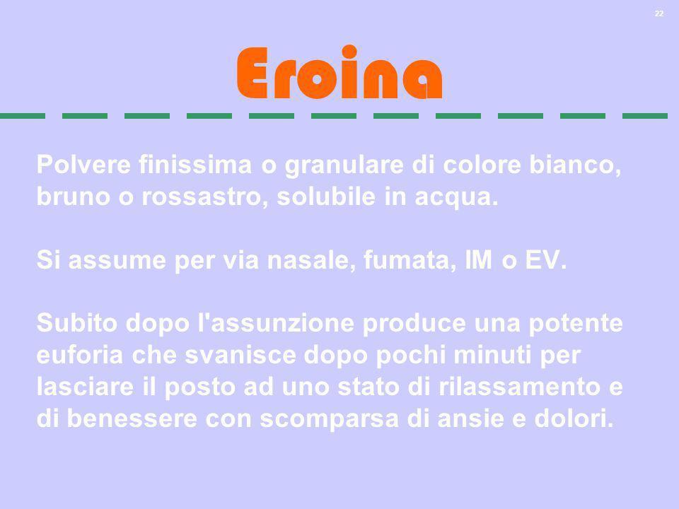EroinaPolvere finissima o granulare di colore bianco, bruno o rossastro, solubile in acqua. Si assume per via nasale, fumata, IM o EV.