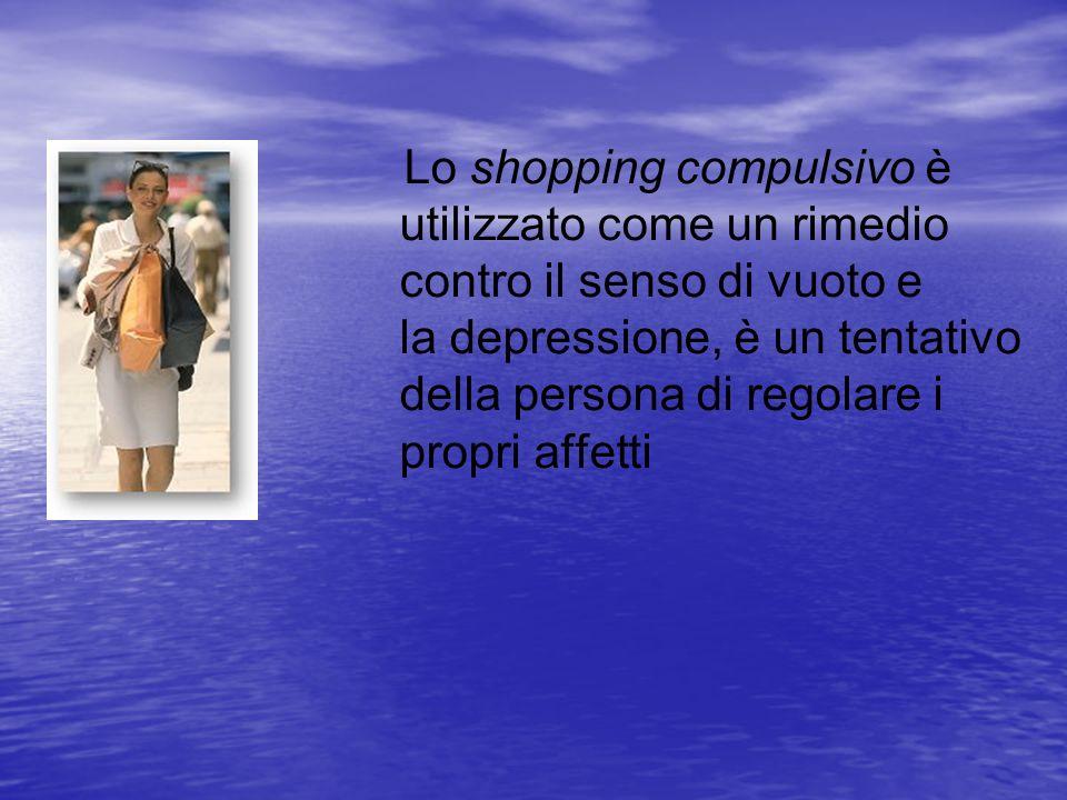 Lo shopping compulsivo è utilizzato come un rimedio contro il senso di vuoto e la depressione, è un tentativo della persona di regolare i propri affetti