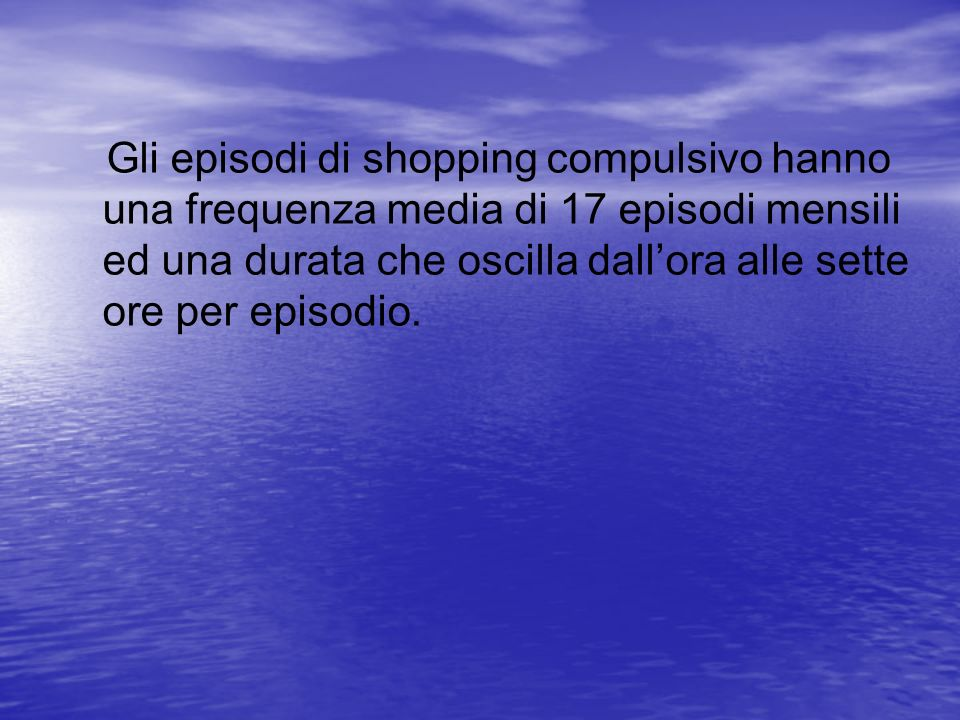 Gli episodi di shopping compulsivo hanno una frequenza media di 17 episodi mensili ed una durata che oscilla dall'ora alle sette ore per episodio.