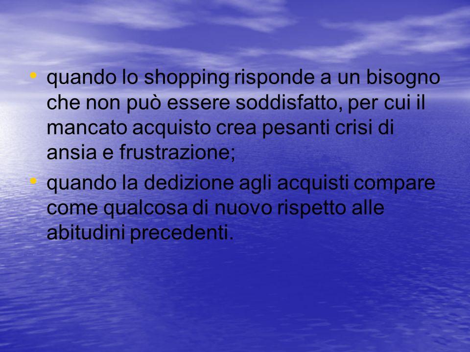 quando lo shopping risponde a un bisogno che non può essere soddisfatto, per cui il mancato acquisto crea pesanti crisi di ansia e frustrazione;