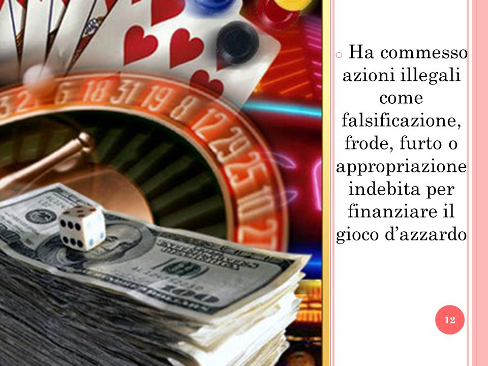 Ha commesso azioni illegali come falsificazione, frode, furto o appropriazione indebita per finanziare il gioco d'azzardo