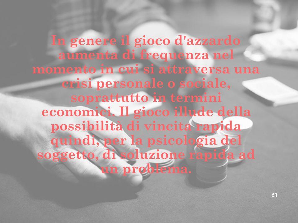 In genere il gioco d azzardo aumenta di frequenza nel momento in cui si attraversa una crisi personale o sociale, soprattutto in termini economici.