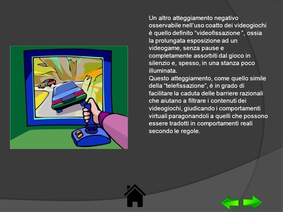 Un altro atteggiamento negativo osservabile nell'uso coatto dei videogiochi è quello definito videofissazione , ossia la prolungata esposizione ad un videogame, senza pause e completamente assorbiti dal gioco in silenzio e, spesso, in una stanza poco illuminata. Questo atteggiamento, come quello simile della telefissazione , è in grado di facilitare la caduta delle barriere razionali che aiutano a filtrare i contenuti dei videogiochi, giudicando i comportamenti virtuali paragonandoli a quelli che possono essere tradotti in comportamenti reali secondo le regole.