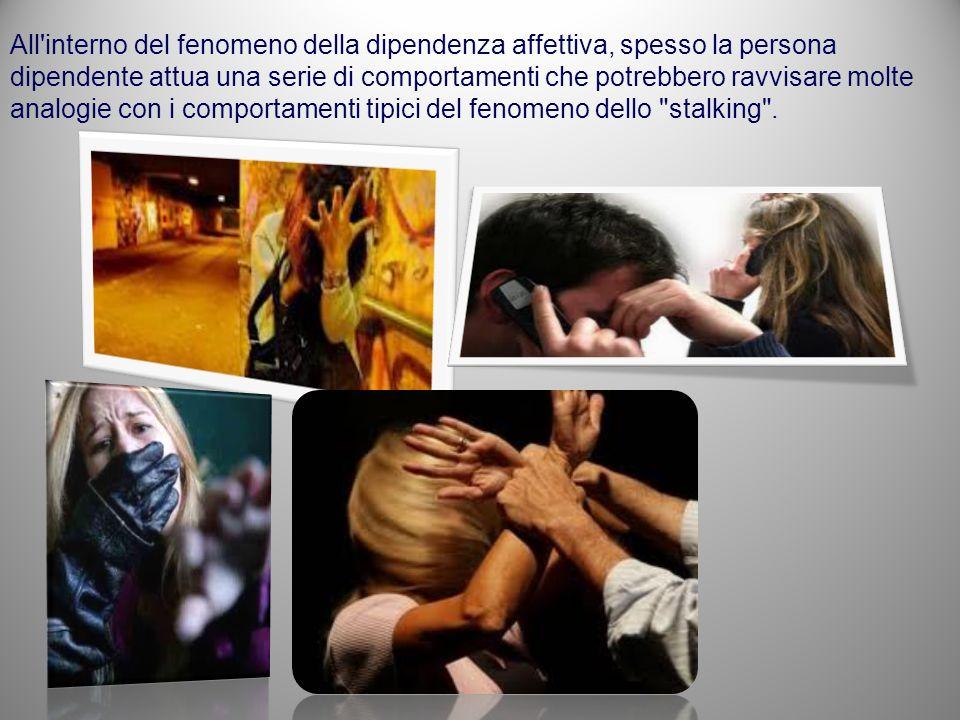 All interno del fenomeno della dipendenza affettiva, spesso la persona dipendente attua una serie di comportamenti che potrebbero ravvisare molte analogie con i comportamenti tipici del fenomeno dello stalking .