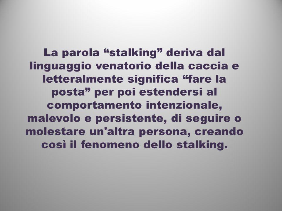 La parola stalking deriva dal linguaggio venatorio della caccia e letteralmente significa fare la posta per poi estendersi al comportamento intenzionale, malevolo e persistente, di seguire o molestare un altra persona, creando così il fenomeno dello stalking.