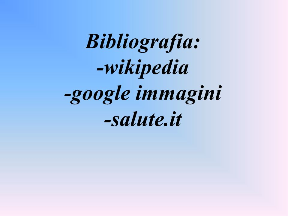 Bibliografia: -wikipedia -google immagini -salute.it