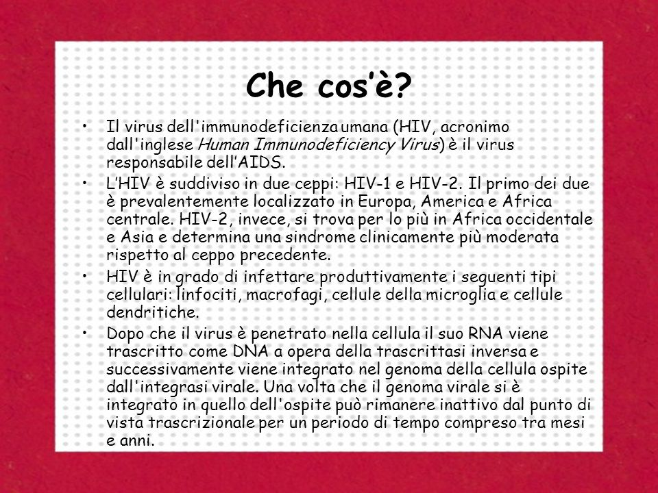 Che cos'è Il virus dell immunodeficienza umana (HIV, acronimo dall inglese Human Immunodeficiency Virus) è il virus responsabile dell'AIDS.