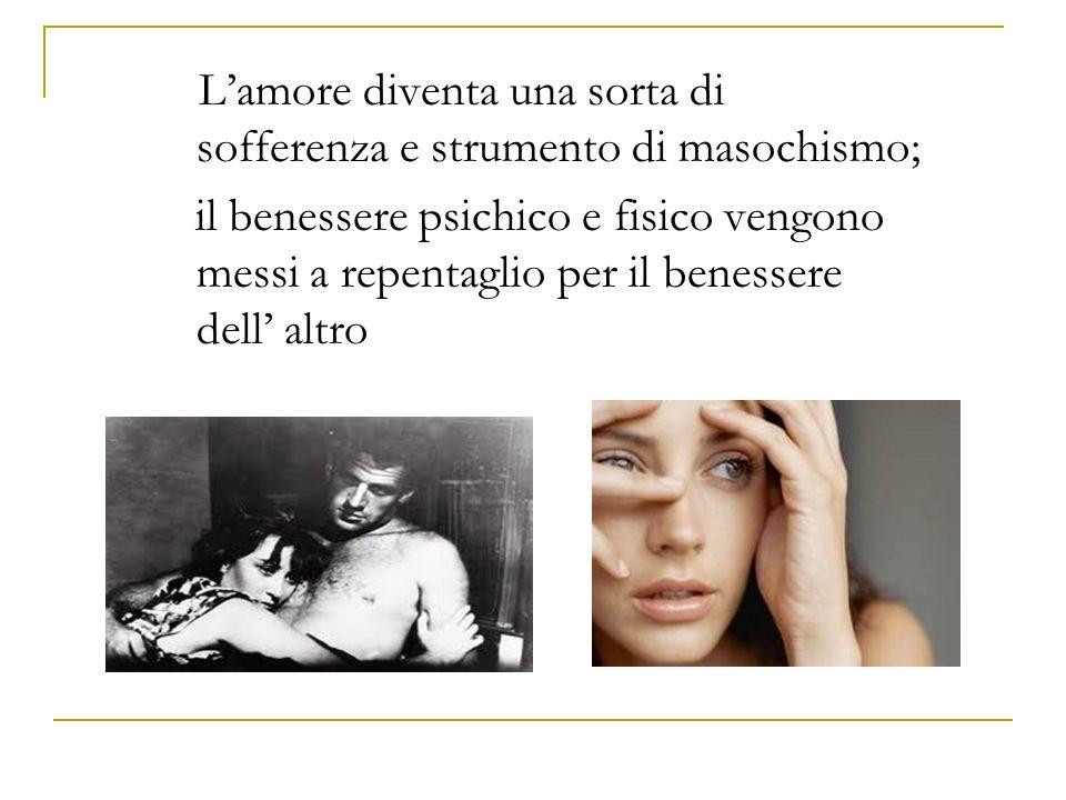 L'amore diventa una sorta di sofferenza e strumento di masochismo;