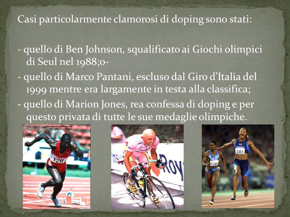 Casi particolarmente clamorosi di doping sono stati: - quello di Ben Johnson, squalificato ai Giochi olimpici di Seul nel 1988;0- - quello di Marco Pantani, escluso dal Giro d Italia del 1999 mentre era largamente in testa alla classifica; - quello di Marion Jones, rea confessa di doping e per questo privata di tutte le sue medaglie olimpiche.