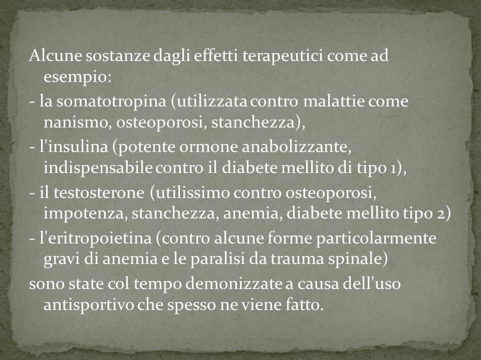 Alcune sostanze dagli effetti terapeutici come ad esempio: - la somatotropina (utilizzata contro malattie come nanismo, osteoporosi, stanchezza), - l insulina (potente ormone anabolizzante, indispensabile contro il diabete mellito di tipo 1), - il testosterone (utilissimo contro osteoporosi, impotenza, stanchezza, anemia, diabete mellito tipo 2) - l eritropoietina (contro alcune forme particolarmente gravi di anemia e le paralisi da trauma spinale) sono state col tempo demonizzate a causa dell uso antisportivo che spesso ne viene fatto.