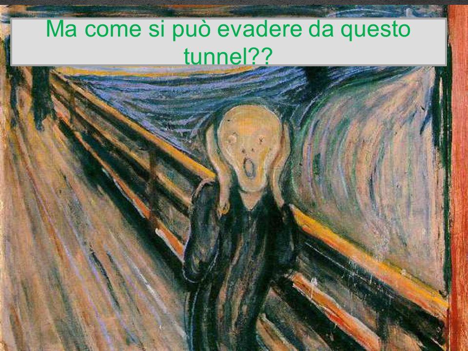 Ma come si può evadere da questo tunnel