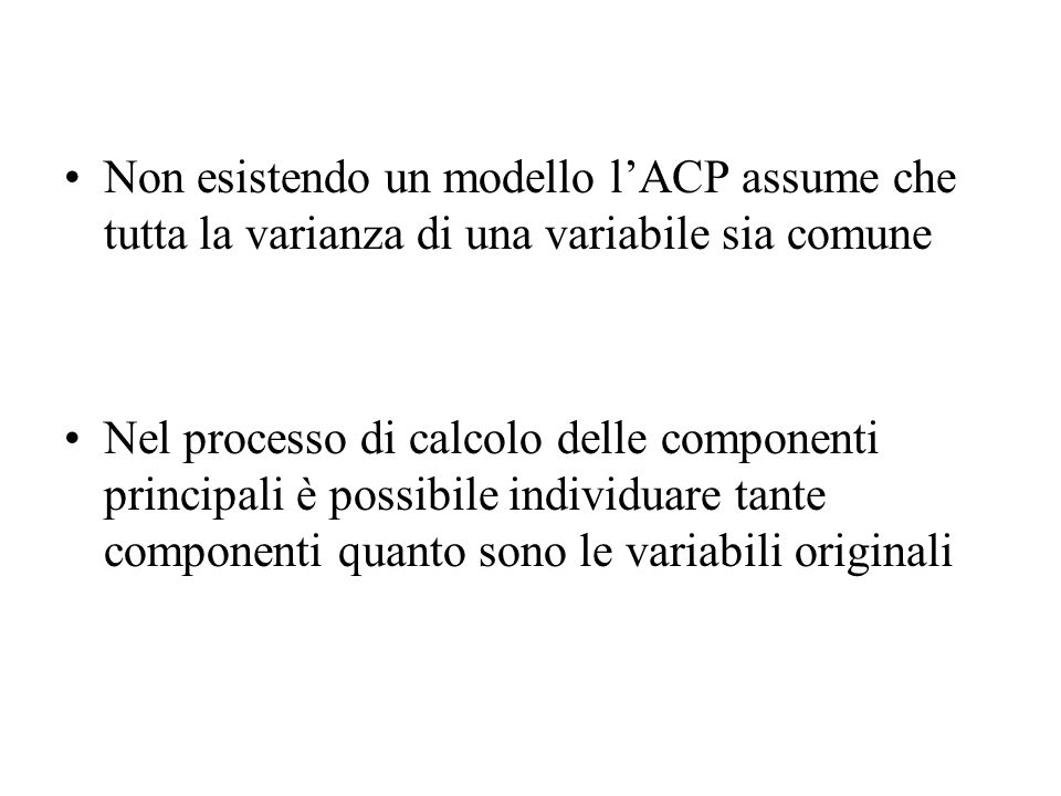 Non esistendo un modello l'ACP assume che tutta la varianza di una variabile sia comune
