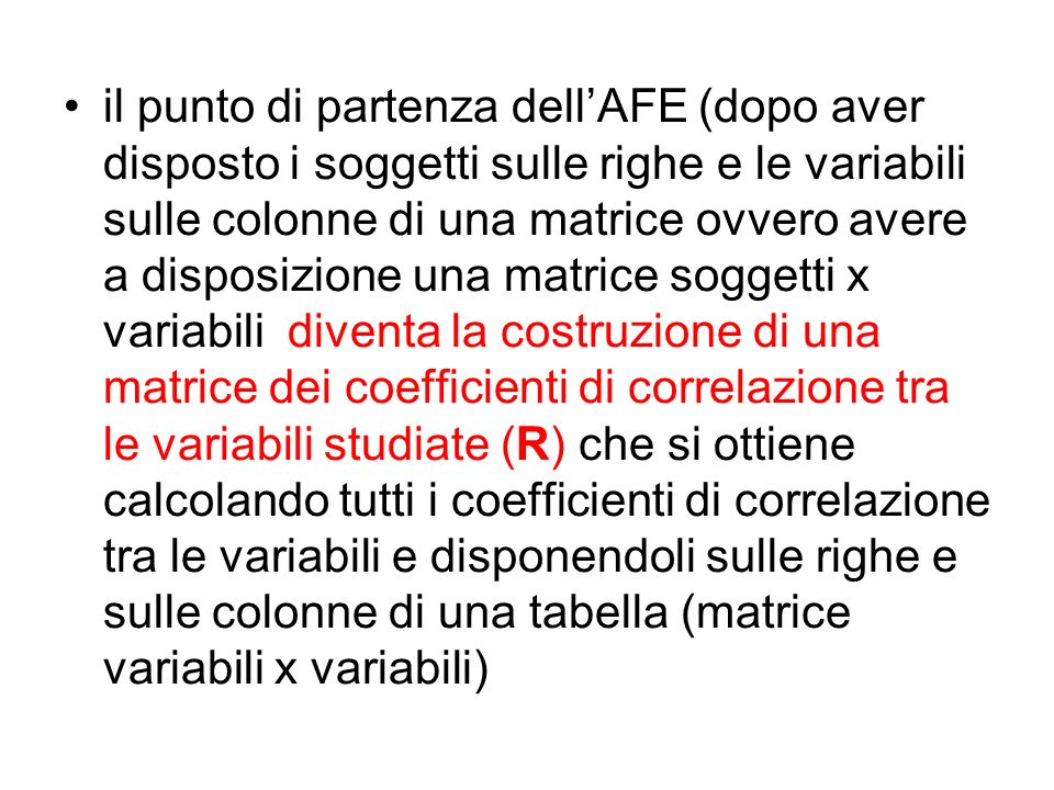 il punto di partenza dell'AFE (dopo aver disposto i soggetti sulle righe e le variabili sulle colonne di una matrice ovvero avere a disposizione una matrice soggetti x variabili diventa la costruzione di una matrice dei coefficienti di correlazione tra le variabili studiate (R) che si ottiene calcolando tutti i coefficienti di correlazione tra le variabili e disponendoli sulle righe e sulle colonne di una tabella (matrice variabili x variabili)
