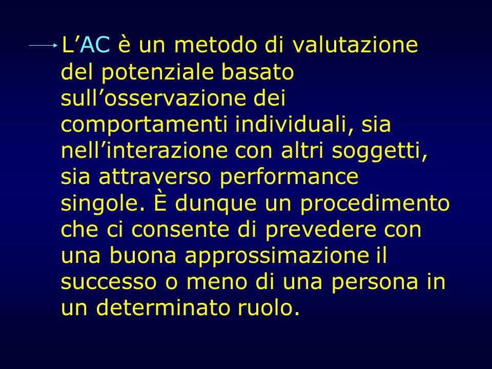 L'AC è un metodo di valutazione del potenziale basato sull'osservazione dei comportamenti individuali, sia nell'interazione con altri soggetti, sia attraverso performance singole.