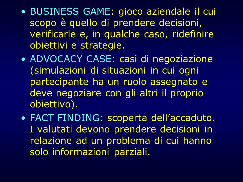 BUSINESS GAME: gioco aziendale il cui scopo è quello di prendere decisioni, verificarle e, in qualche caso, ridefinire obiettivi e strategie.